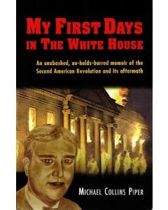 My First Days In the White House; An unabashed, no-holds-barred memoir of the Second American Revolution and its aftermath by Michael Collins Piper (ePub download)